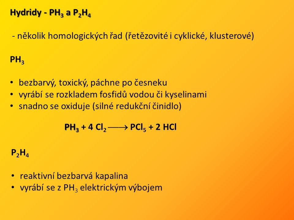 Hydridy - PH 3 a P 2 H 4 - několik homologických řad (řetězovité i cyklické, klusterové) PH 3 bezbarvý, toxický, páchne po česneku vyrábí se rozkladem fosfidů vodou či kyselinami snadno se oxiduje (silné redukční činidlo) PH 3 PH 3 + 4 Cl 2  PCl 5 + 2 HCl P 2 H 4 reaktivní bezbarvá kapalina vyrábí se z PH 3 elektrickým výbojem