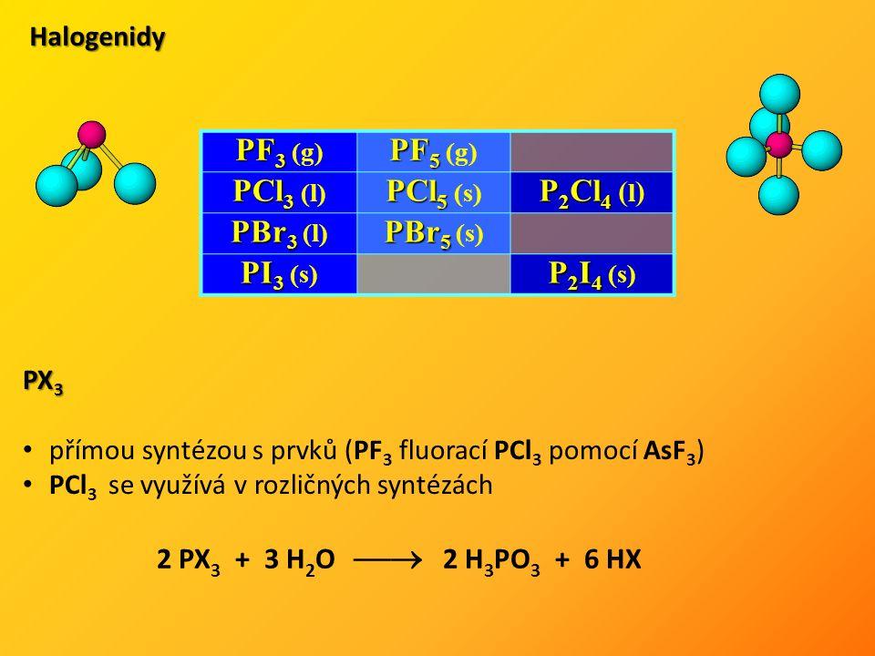 Halogenidy PF 3 PF 3 (g) PF 5 PF 5 (g) PCl 3 PCl 3 (l) PCl 5 PCl 5 (s) P 2 Cl 4 P 2 Cl 4 ( l ) PBr 3 PBr 3 (l) PBr 5 PBr 5 (s) PI 3 PI 3 (s) P 2 I 4 P 2 I 4 (s) PX 3 přímou syntézou s prvků (PF 3 fluorací PCl 3 pomocí AsF 3 ) PCl 3 se využívá v rozličných syntézách 2 PX 3 + 3 H 2 O  2 H 3 PO 3 + 6 HX