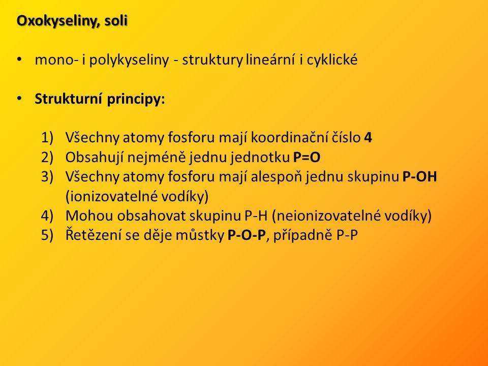 Oxokyseliny, soli mono- i polykyseliny - struktury lineární i cyklické Strukturní principy: 1)Všechny atomy fosforu mají koordinační číslo 4 2)Obsahují nejméně jednu jednotku P=O 3)Všechny atomy fosforu mají alespoň jednu skupinu P-OH (ionizovatelné vodíky) 4)Mohou obsahovat skupinu P-H (neionizovatelné vodíky) 5)Řetězení se děje můstky P-O-P, případně P-P