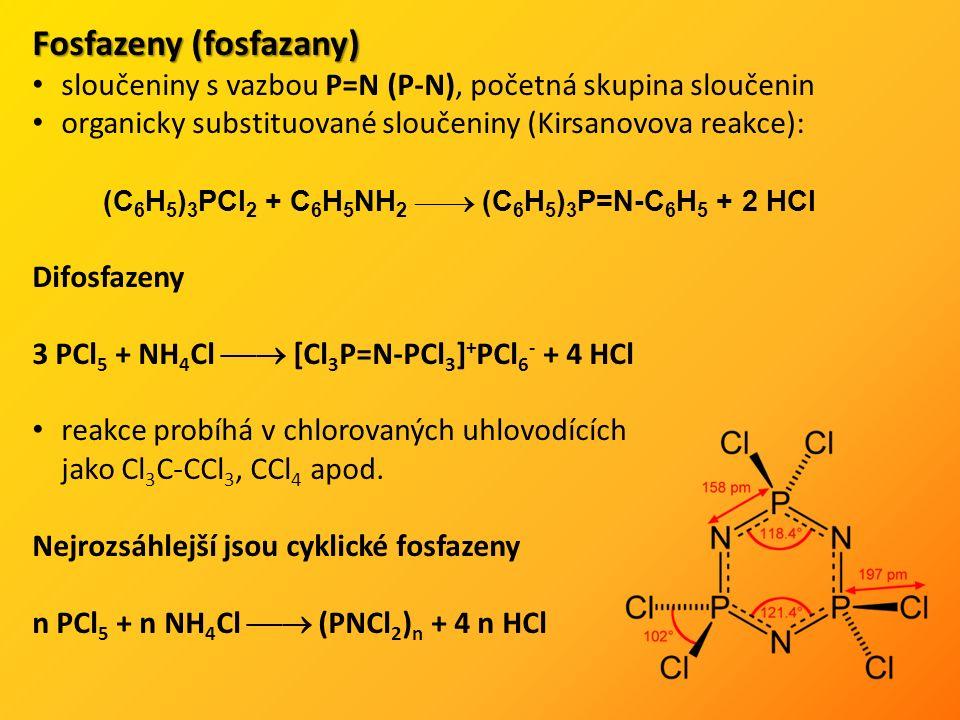 Fosfazeny (fosfazany) sloučeniny s vazbou P=N (P-N), početná skupina sloučenin organicky substituované sloučeniny (Kirsanovova reakce): (C 6 H 5 ) 3 PCl 2 + C 6 H 5 NH 2  (C 6 H 5 ) 3 P=N-C 6 H 5 + 2 HCl Difosfazeny 3 PCl 5 + NH 4 Cl  [Cl 3 P=N-PCl 3 ] + PCl 6 - + 4 HCl reakce probíhá v chlorovaných uhlovodících jako Cl 3 C-CCl 3, CCl 4 apod.