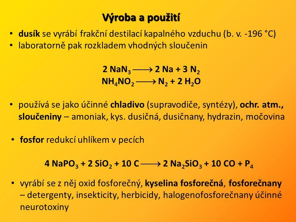 fosfor redukcí uhlíkem v pecích 4 NaPO 3 + 2 SiO 2 + 10 C  2 Na 2 SiO 3 + 10 CO + P 4 vyrábí se z něj oxid fosforečný, kyselina fosforečná, fosforečnany – detergenty, insekticity, herbicidy, halogenofosforečnany účinné neurotoxiny Výroba a použití dusík se vyrábí frakční destilací kapalného vzduchu (b.