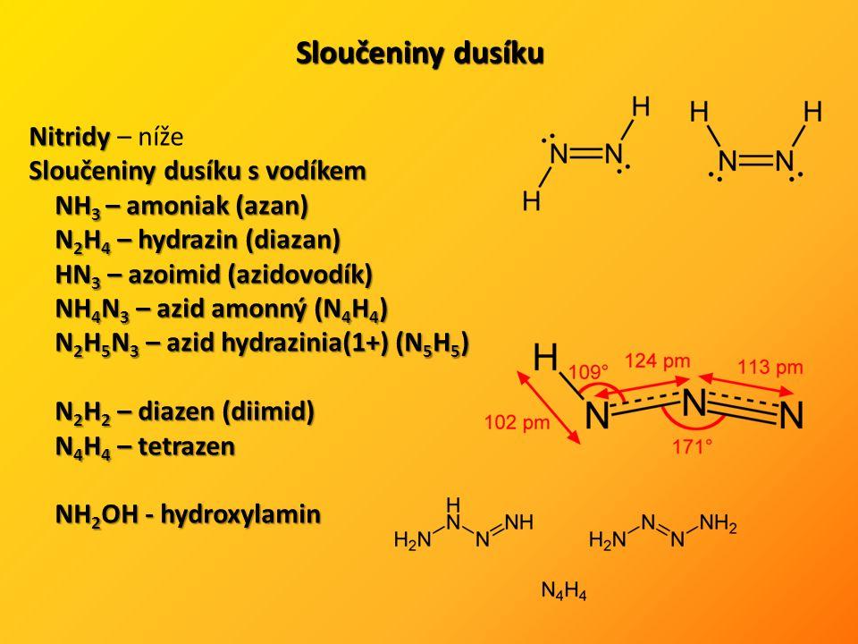 Sloučeniny dusíku Nitridy Nitridy – níže Sloučeniny dusíku s vodíkem NH 3 – amoniak (azan) N 2 H 4 – hydrazin (diazan) HN 3 – azoimid (azidovodík) NH 4 N 3 – azid amonný (N 4 H 4 ) N 2 H 5 N 3 – azid hydrazinia(1+) (N 5 H 5 ) N 2 H 2 – diazen (diimid) N 4 H 4 – tetrazen NH 2 OH - hydroxylamin