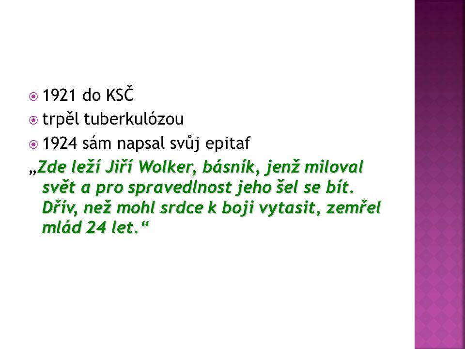  1921 do KSČ  trpěl tuberkulózou  1924 sám napsal svůj epitaf Zde leží Jiří Wolker, básník, jenž miloval svět a pro spravedlnost jeho šel se bít.