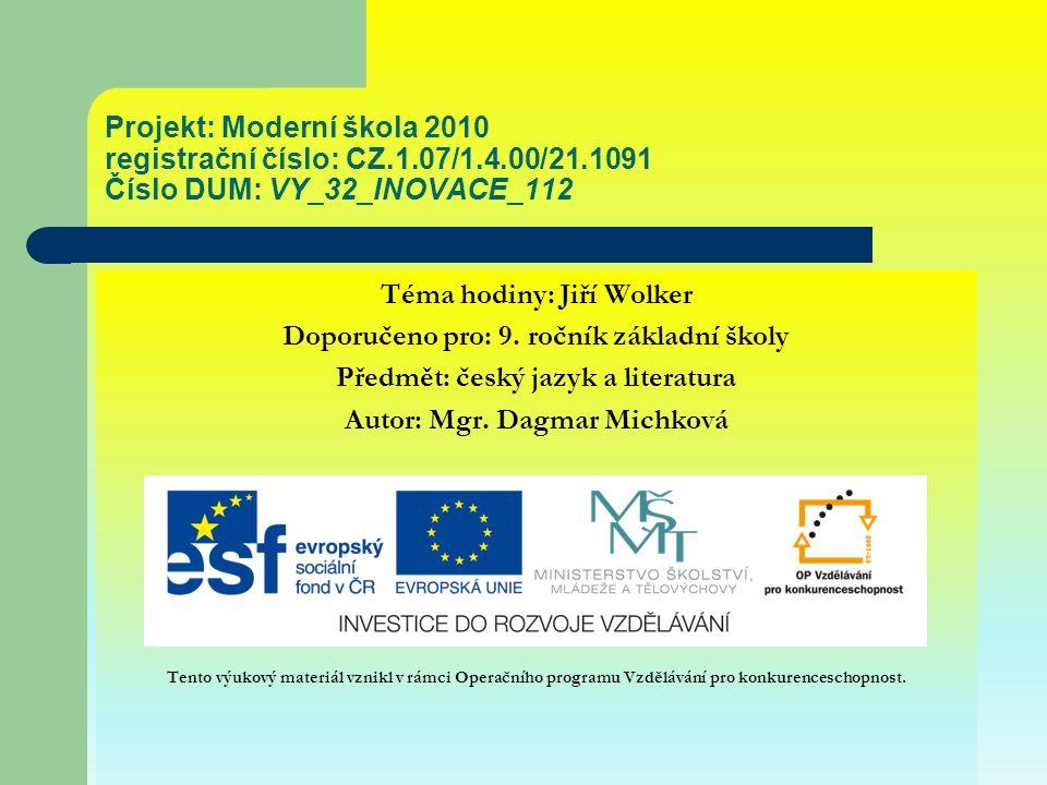 Projekt: Moderní škola 2010 registrační číslo: CZ.1.07/1.4.00/21.1091 Číslo DUM: VY_32_INOVACE_112 Téma hodiny: Jiří Wolker Doporučeno pro: 9.