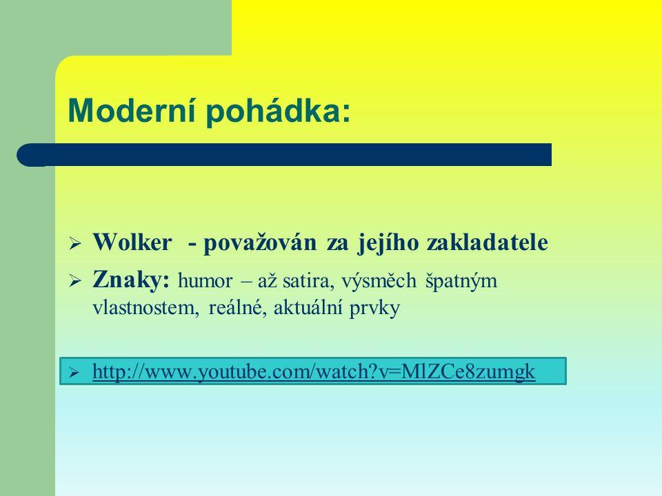 Moderní pohádka:  Wolker - považován za jejího zakladatele  Znaky: humor – až satira, výsměch špatným vlastnostem, reálné, aktuální prvky  http://www.youtube.com/watch v=MlZCe8zumgk http://www.youtube.com/watch v=MlZCe8zumgk