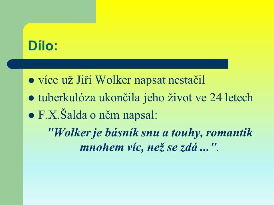 Dílo: více už Jiří Wolker napsat nestačil tuberkulóza ukončila jeho život ve 24 letech F.X.Šalda o něm napsal: Wolker je básník snu a touhy, romantik mnohem víc, než se zdá... .