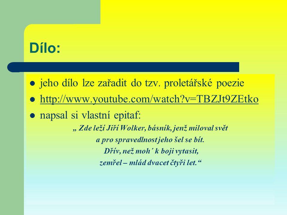 """Dílo: jeho dílo lze zařadit do tzv. proletářské poezie http://www.youtube.com/watch?v=TBZJt9ZEtko napsal si vlastní epitaf: """" Zde leží Jiří Wolker, bá"""