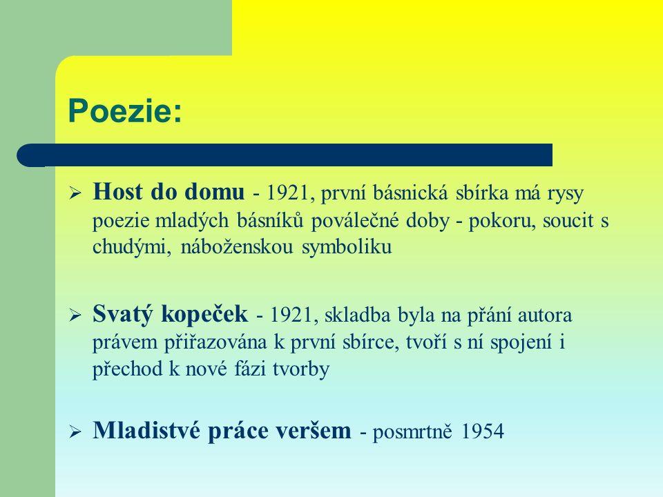 Poezie:  Host do domu - 1921, první básnická sbírka má rysy poezie mladých básníků poválečné doby - pokoru, soucit s chudými, náboženskou symboliku  Svatý kopeček - 1921, skladba byla na přání autora právem přiřazována k první sbírce, tvoří s ní spojení i přechod k nové fázi tvorby  Mladistvé práce veršem - posmrtně 1954