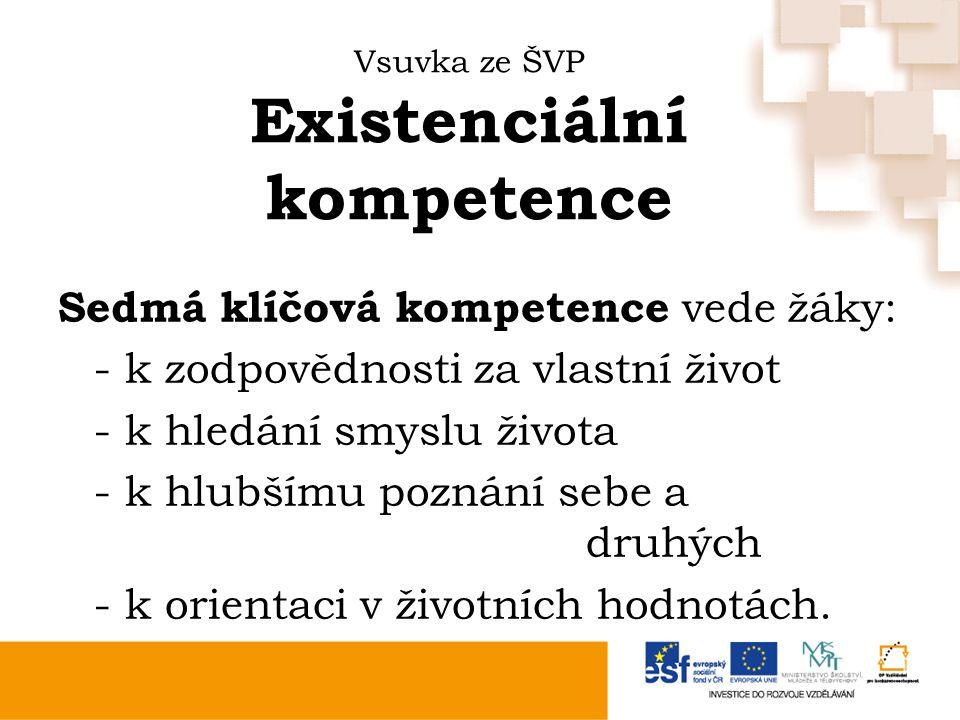 Vsuvka ze ŠVP Existenciální kompetence Sedmá klíčová kompetence vede žáky: - k zodpovědnosti za vlastní život - k hledání smyslu života - k hlubšímu poznání sebe a druhých - k orientaci v životních hodnotách.