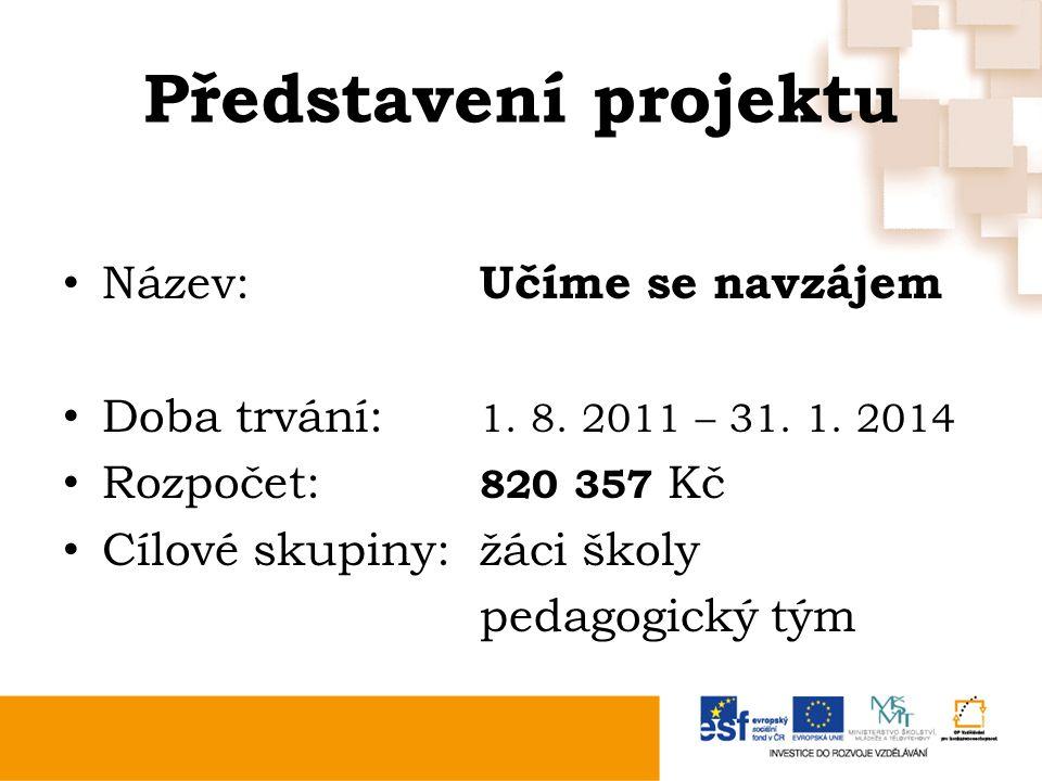 Představení projektu Název: Učíme se navzájem Doba trvání: 1. 8. 2011 – 31. 1. 2014 Rozpočet: 820 357 Kč Cílové skupiny:žáci školy pedagogický tým