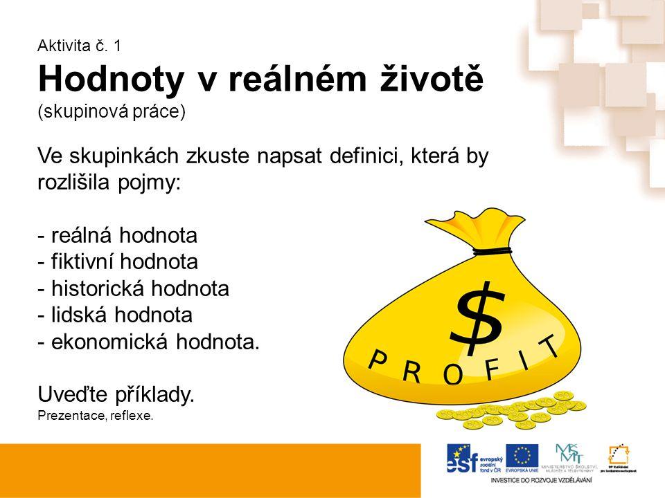 Aktivita č. 1 Hodnoty v reálném životě (skupinová práce) Ve skupinkách zkuste napsat definici, která by rozlišila pojmy: - reálná hodnota - fiktivní h