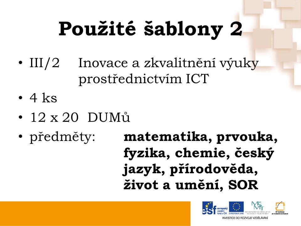 Použité šablony 2 III/2Inovace a zkvalitnění výuky prostřednictvím ICT 4 ks 12 x 20 DUMů předměty: matematika, prvouka, fyzika, chemie, český jazyk, přírodověda, život a umění, SOR
