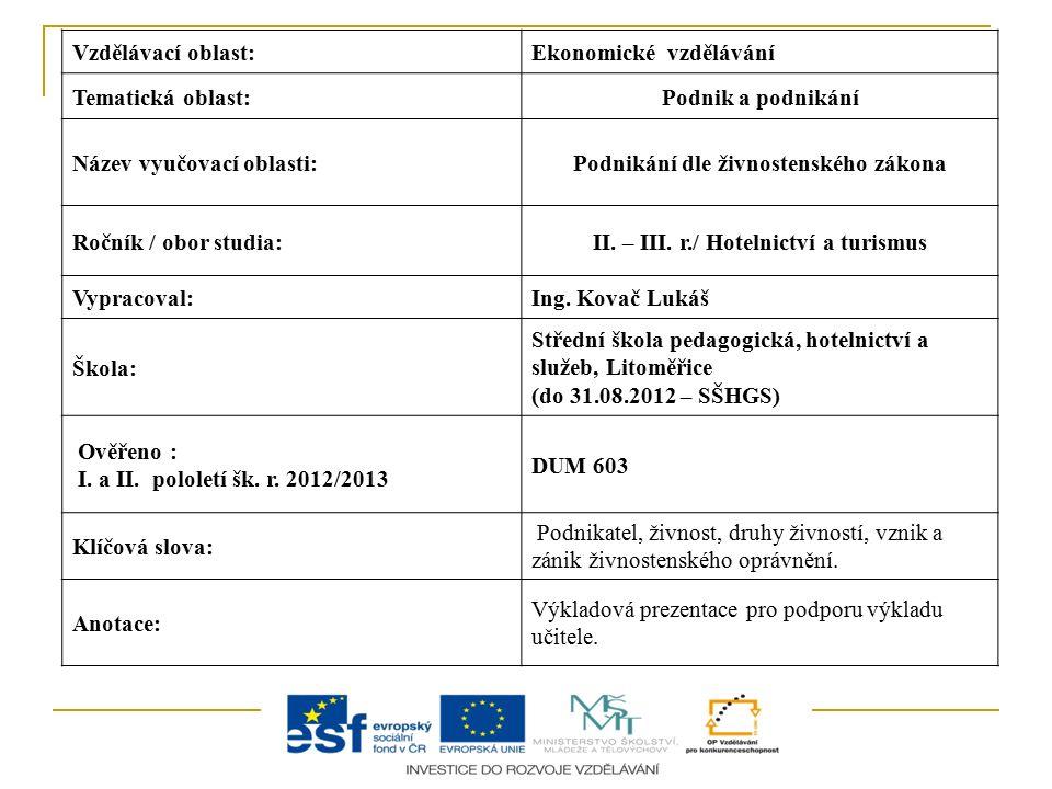 Vzdělávací oblast:Ekonomické vzdělávání Tematická oblast:Podnik a podnikání Název vyučovací oblasti:Podnikání dle živnostenského zákona Ročník / obor studia:II.