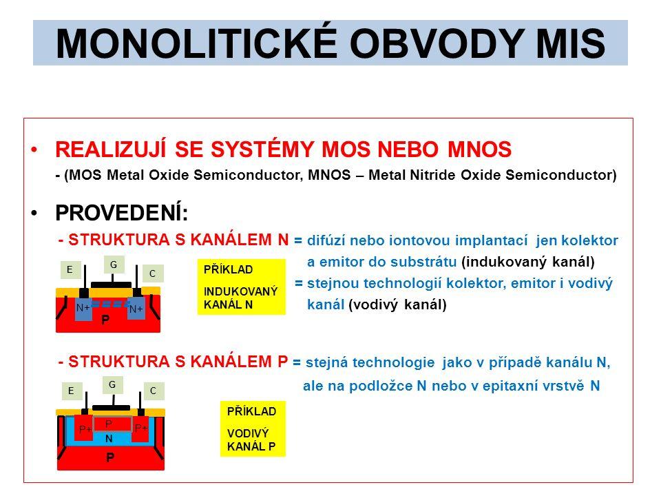 MONOLITICKÉ OBVODY MIS REALIZUJÍ SE SYSTÉMY MOS NEBO MNOS - (MOS Metal Oxide Semiconductor, MNOS – Metal Nitride Oxide Semiconductor) PROVEDENÍ: - STRUKTURA S KANÁLEM N = difúzí nebo iontovou implantací jen kolektor a emitor do substrátu (indukovaný kanál) = stejnou technologií kolektor, emitor i vodivý kanál (vodivý kanál) - STRUKTURA S KANÁLEM P = stejná technologie jako v případě kanálu N, ale na podložce N nebo v epitaxní vrstvě N G E C P N+ G EC P N P+ P PŘÍKLAD INDUKOVANÝ KANÁL N PŘÍKLAD VODIVÝ KANÁL P
