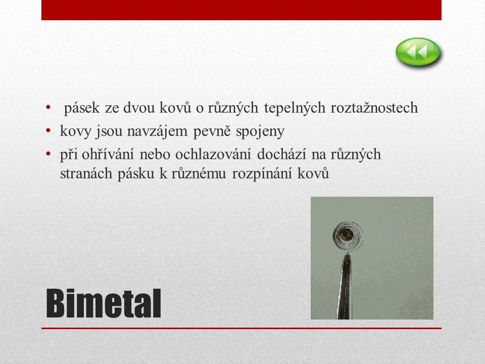 Bimetal pásek ze dvou kovů o různých tepelných roztažnostech kovy jsou navzájem pevně spojeny při ohřívání nebo ochlazování dochází na různých stranách pásku k různému rozpínání kovů