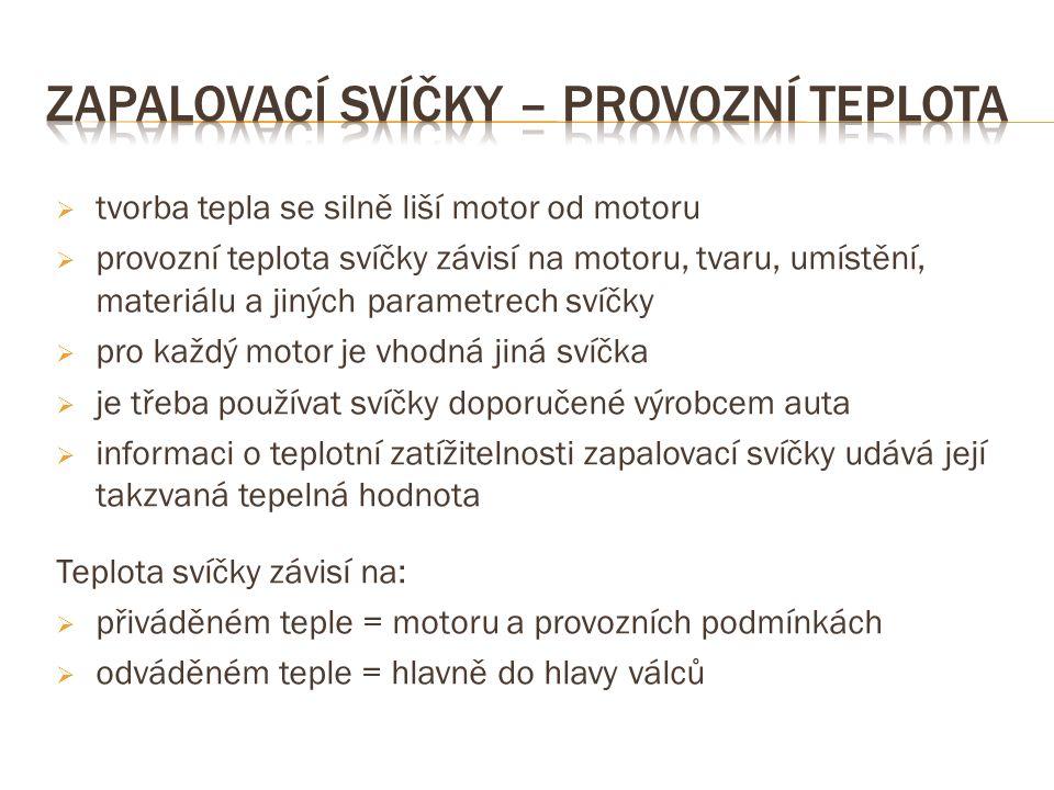  tvorba tepla se silně liší motor od motoru  provozní teplota svíčky závisí na motoru, tvaru, umístění, materiálu a jiných parametrech svíčky  pro každý motor je vhodná jiná svíčka  je třeba používat svíčky doporučené výrobcem auta  informaci o teplotní zatížitelnosti zapalovací svíčky udává její takzvaná tepelná hodnota Teplota svíčky závisí na:  přiváděném teple = motoru a provozních podmínkách  odváděném teple = hlavně do hlavy válců