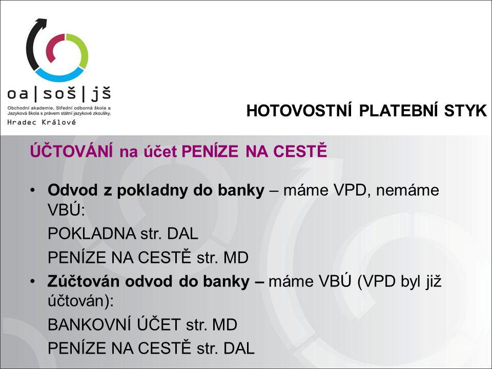 HOTOVOSTNÍ PLATEBNÍ STYK ÚČTOVÁNÍ na účet PENÍZE NA CESTĚ Odvod z pokladny do banky – máme VPD, nemáme VBÚ: POKLADNA str.