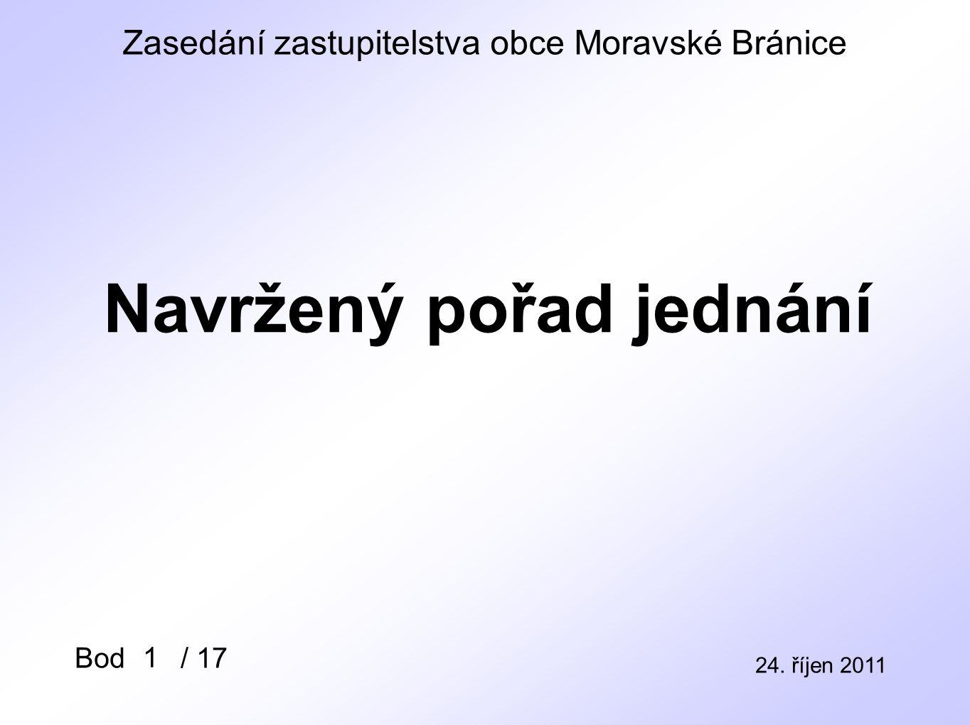 Zasedání zastupitelstva obce Moravské Bránice 24. říjen 2011 Bod / 17 Navržený pořad jednání 1