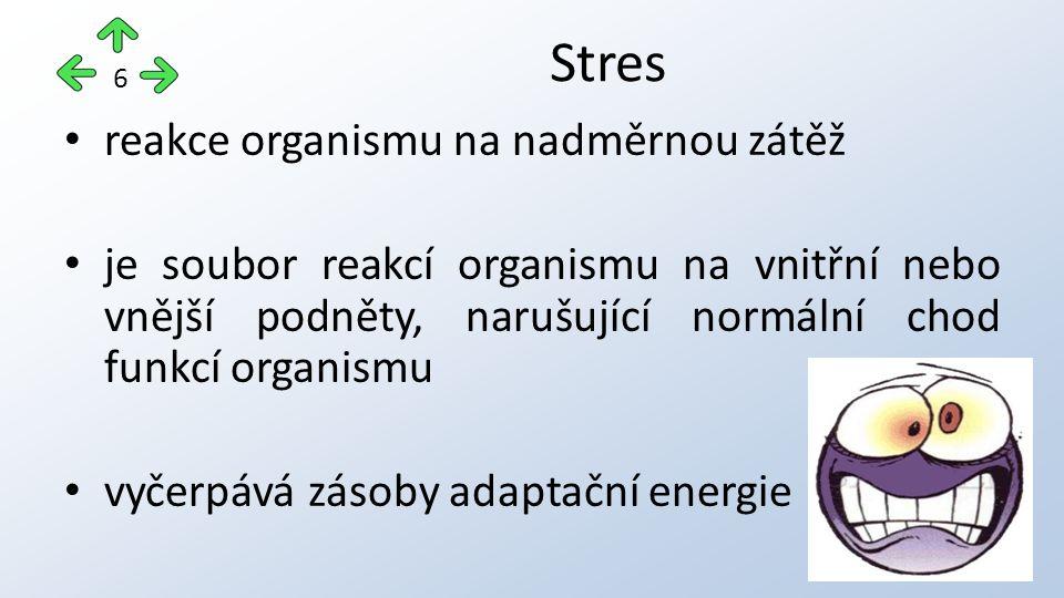 reakce organismu na nadměrnou zátěž je soubor reakcí organismu na vnitřní nebo vnější podněty, narušující normální chod funkcí organismu vyčerpává zásoby adaptační energie Stres 6