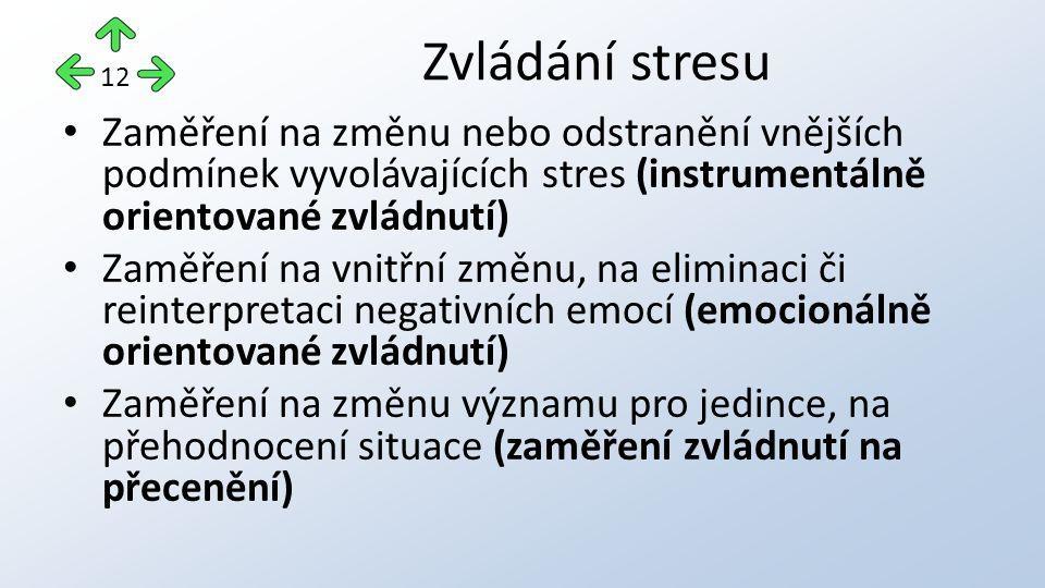 Zaměření na změnu nebo odstranění vnějších podmínek vyvolávajících stres (instrumentálně orientované zvládnutí) Zaměření na vnitřní změnu, na eliminaci či reinterpretaci negativních emocí (emocionálně orientované zvládnutí) Zaměření na změnu významu pro jedince, na přehodnocení situace (zaměření zvládnutí na přecenění) Zvládání stresu 12