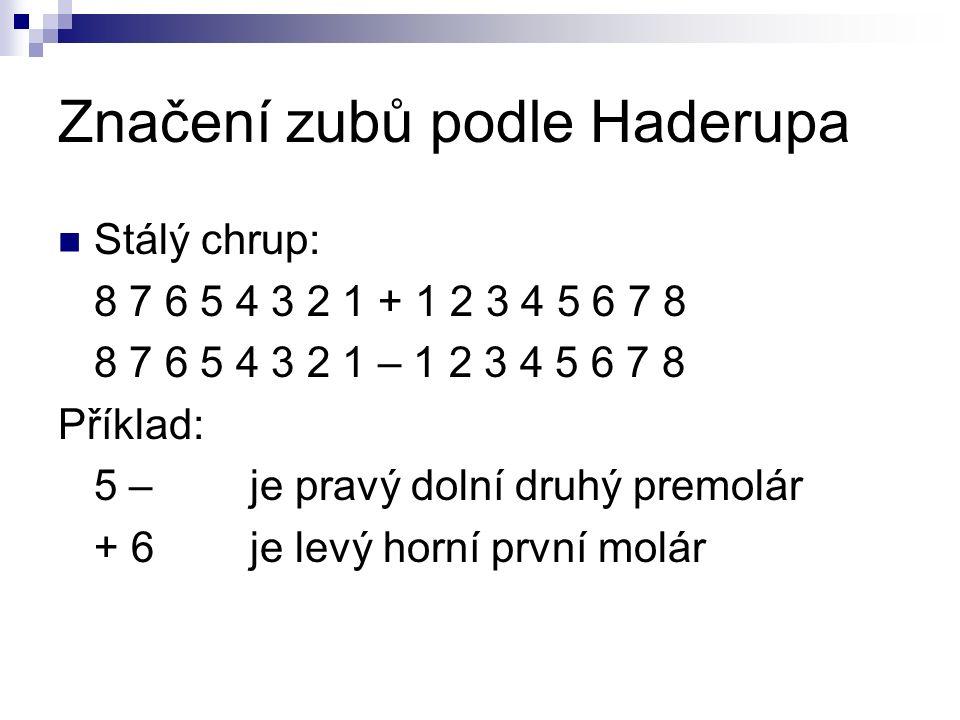 Značení zubů podle Haderupa Stálý chrup: 8 7 6 5 4 3 2 1 + 1 2 3 4 5 6 7 8 8 7 6 5 4 3 2 1 – 1 2 3 4 5 6 7 8 Příklad: 5 –je pravý dolní druhý premolár + 6je levý horní první molár