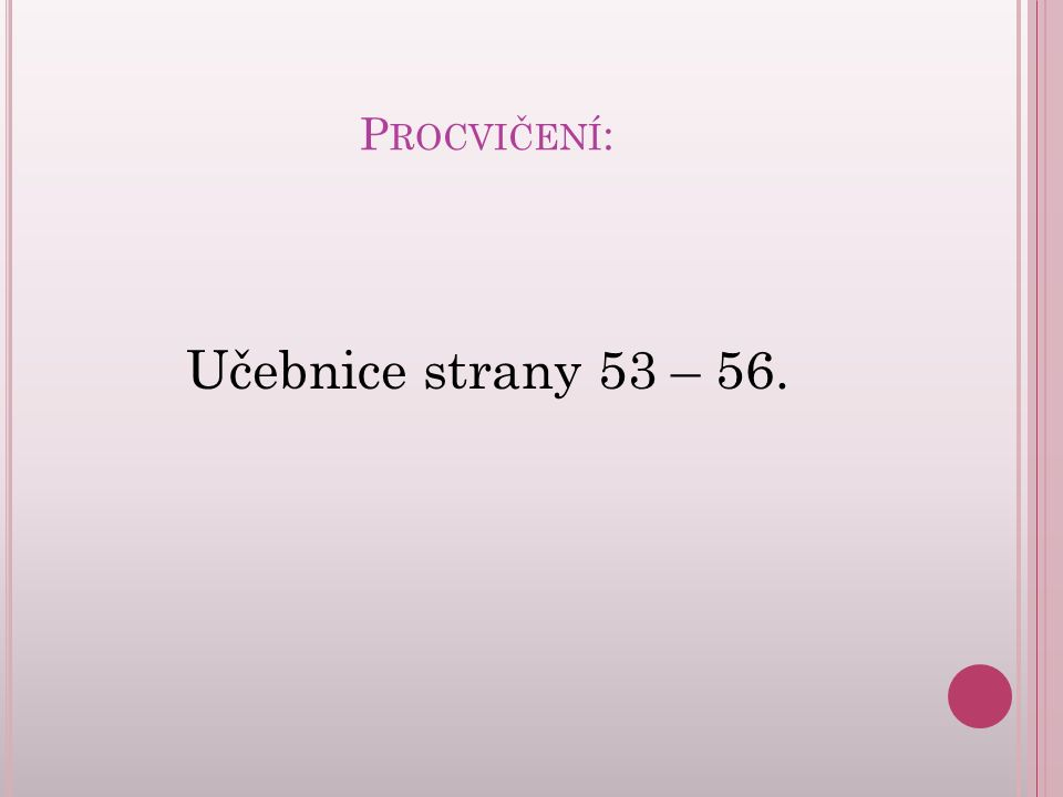 P ROCVIČENÍ : Učebnice strany 53 – 56.