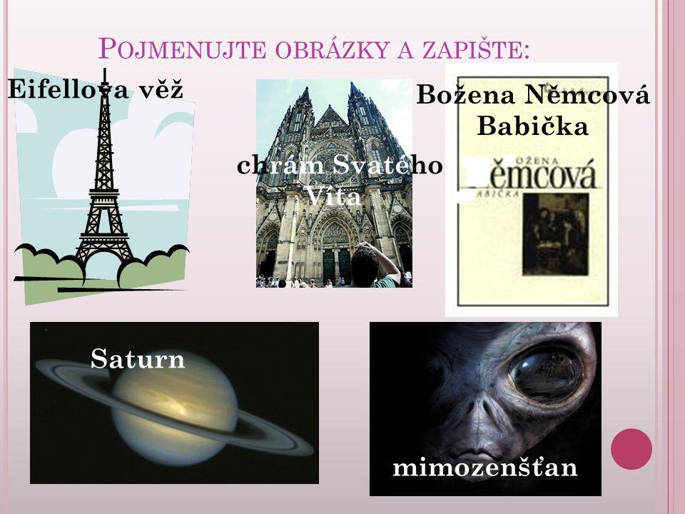 P OJMENUJTE OBRÁZKY A ZAPIŠTE : Eifellova věž chrám Svatého Víta Božena Němcová Babička Saturn mimozenšťan