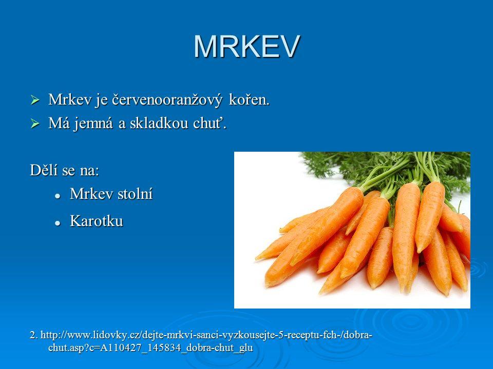 MRKEV  Mrkev je červenooranžový kořen.  Má jemná a skladkou chuť. Dělí se na: Mrkev stolní Mrkev stolní Karotku Karotku 2. http://www.lidovky.cz/dej