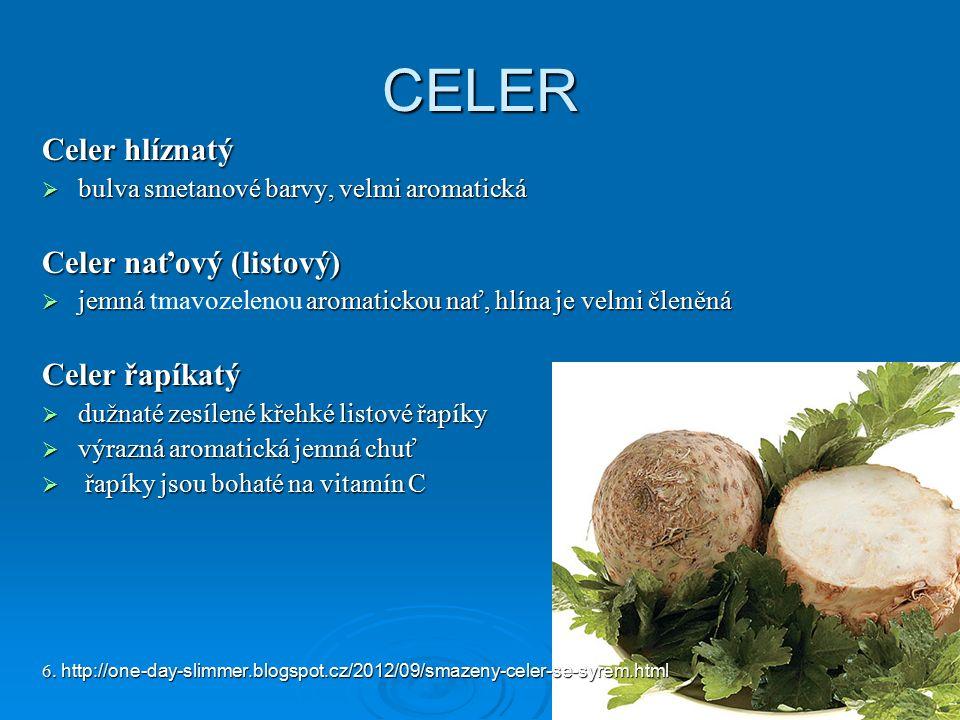 CELER Celer hlíznatý  bulva smetanové barvy, velmi aromatická Celer naťový (listový)  jemná aromatickou nať, hlína je velmi členěná  jemná tmavozelenou aromatickou nať, hlína je velmi členěná Celer řapíkatý  dužnaté zesílené křehké listové řapíky  výrazná aromatická jemná chuť  řapíky jsou bohaté na vitamín C 6.