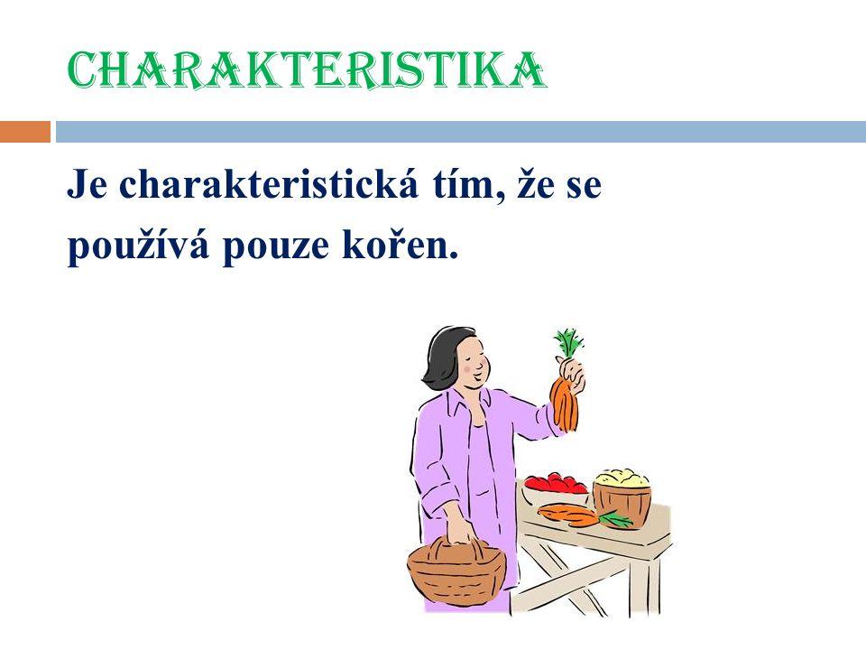 charakteristika Je charakteristická tím, že se používá pouze kořen.