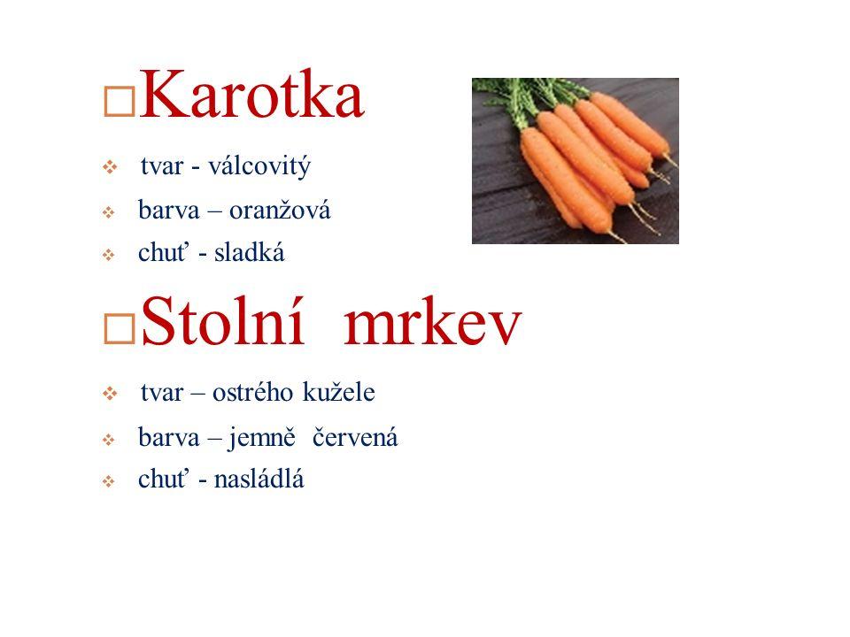  Karotka  tvar - válcovitý  barva – oranžová  chuť - sladká  Stolní mrkev  tvar – ostrého kužele  barva – jemně červená  chuť - nasládlá