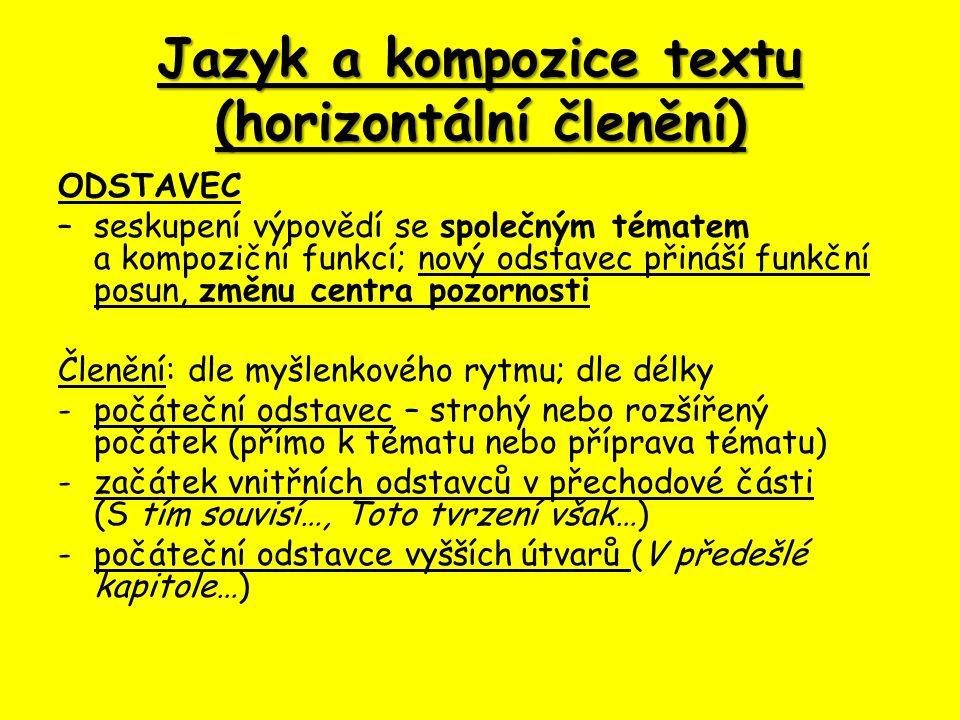 Jazyk a kompozice textu (horizontální členění) ODSTAVEC – seskupení výpovědí se společným tématem a kompoziční funkcí; nový odstavec přináší funkční posun, změnu centra pozornosti Členění: dle myšlenkového rytmu; dle délky - počáteční odstavec – strohý nebo rozšířený počátek (přímo k tématu nebo příprava tématu) -začátek vnitřních odstavců v přechodové části (S tím souvisí…, Toto tvrzení však…) -počáteční odstavce vyšších útvarů (V předešlé kapitole…)