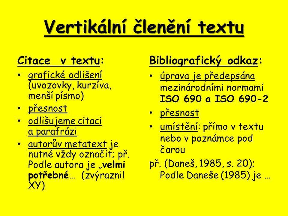 Vertikální členění textu Citace v textu: grafické odlišení (uvozovky, kurzíva, menší písmo) přesnost odlišujeme citaci a parafrázi autorův metatext je nutné vždy označit; př.