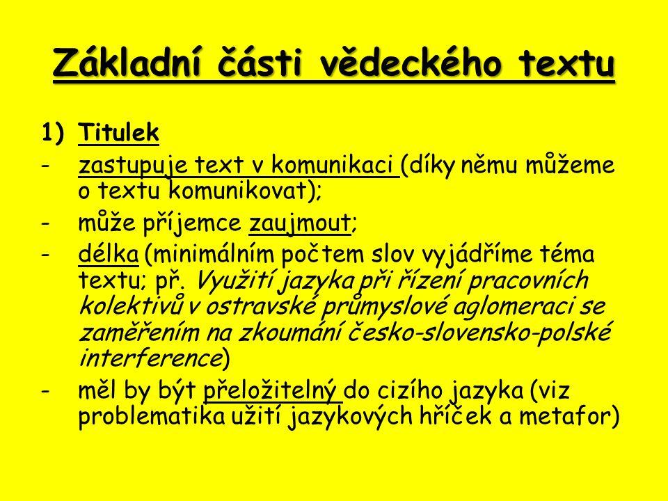 Základní části vědeckého textu 1)Titulek -zastupuje text v komunikaci (díky němu můžeme o textu komunikovat); -může příjemce zaujmout; -délka (minimálním počtem slov vyjádříme téma textu; př.