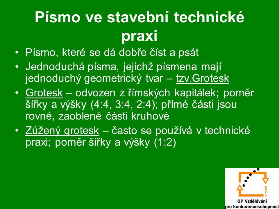 Písmo ve stavební technické praxi Písmo, které se dá dobře číst a psát Jednoduchá písma, jejichž písmena mají jednoduchý geometrický tvar – tzv.Grotesk Grotesk – odvozen z římských kapitálek; poměr šířky a výšky (4:4, 3:4, 2:4); přímé části jsou rovné, zaoblené části kruhové Zúžený grotesk – často se používá v technické praxi; poměr šířky a výšky (1:2)