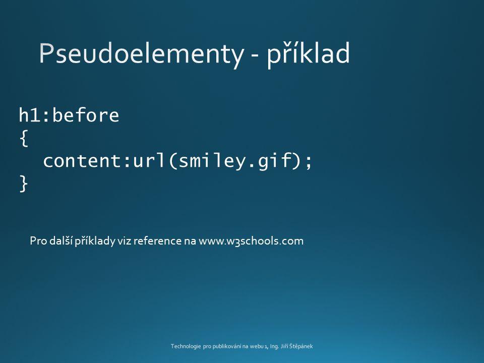 Technologie pro publikování na webu 1, Ing. Jiří Štěpánek h1:before { content:url(smiley.gif); } Pro další příklady viz reference na www.w3schools.com