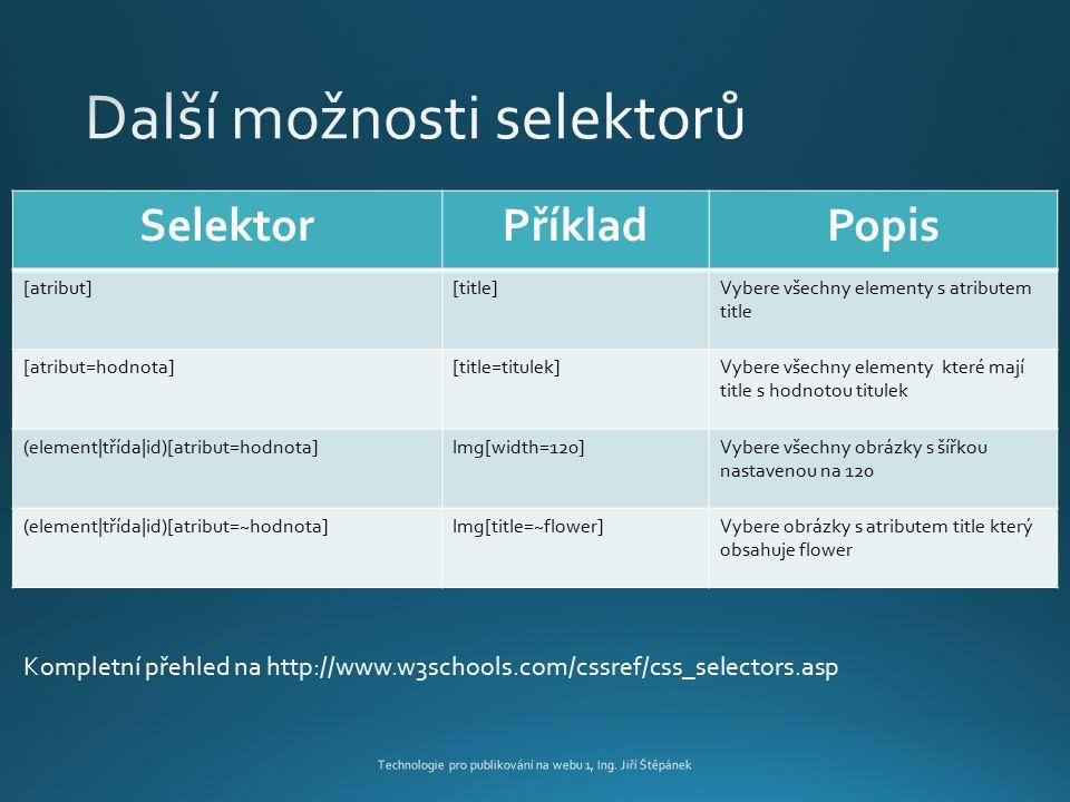 Technologie pro publikování na webu 1, Ing. Jiří Štěpánek SelektorPříkladPopis [atribut][title]Vybere všechny elementy s atributem title [atribut=hodn