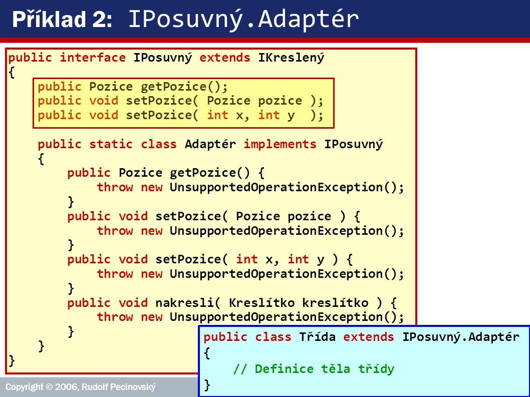 VŠE – 05 Copyright © 2006, Rudolf Pecinovský 18 Příklad 2: IPosuvný.Adaptér public interface IPosuvný extends IKreslený { public Pozice getPozice(); public void setPozice( Pozice pozice ); public void setPozice( int x, int y ); public static class Adaptér implements IPosuvný { public Pozice getPozice() { throw new UnsupportedOperationException(); } public void setPozice( Pozice pozice ) { throw new UnsupportedOperationException(); } public void setPozice( int x, int y ) { throw new UnsupportedOperationException(); } public void nakresli( Kreslítko kreslítko ) { throw new UnsupportedOperationException(); } public class Třída extends IPosuvný.Adaptér { // Definice těla třídy }