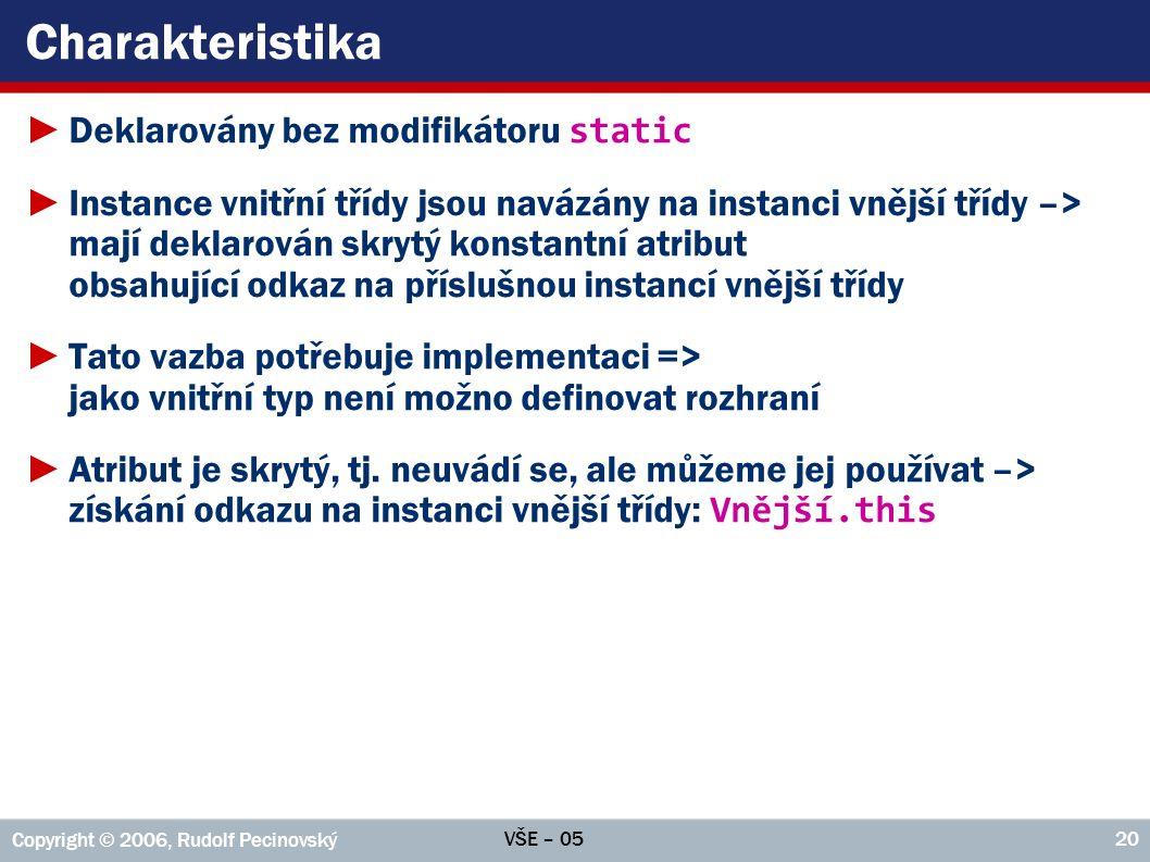 VŠE – 05 Copyright © 2006, Rudolf Pecinovský 20 Charakteristika ►Deklarovány bez modifikátoru static ►Instance vnitřní třídy jsou navázány na instanci vnější třídy –> mají deklarován skrytý konstantní atribut obsahující odkaz na příslušnou instancí vnější třídy ►Tato vazba potřebuje implementaci => jako vnitřní typ není možno definovat rozhraní ►Atribut je skrytý, tj.