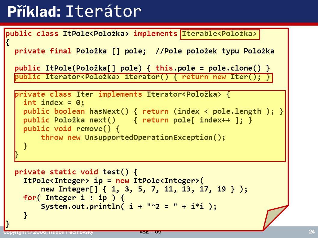 VŠE – 05 Copyright © 2006, Rudolf Pecinovský 24 Příklad: Iterátor public class ItPole implements Iterable { private final Položka [] pole; //Pole položek typu Položka public ItPole(Položka[] pole) { this.pole = pole.clone() } public Iterator iterator() { return new Iter(); } private class Iter implements Iterator { int index = 0; public boolean hasNext() { return (index < pole.length ); } public Položka next() { return pole[ index++ ]; } public void remove() { throw new UnsupportedOperationException(); } private static void test() { ItPole ip = new ItPole ( new Integer[] { 1, 3, 5, 7, 11, 13, 17, 19 } ); for( Integer i : ip ) { System.out.println( i + ^2 = + i*i ); }