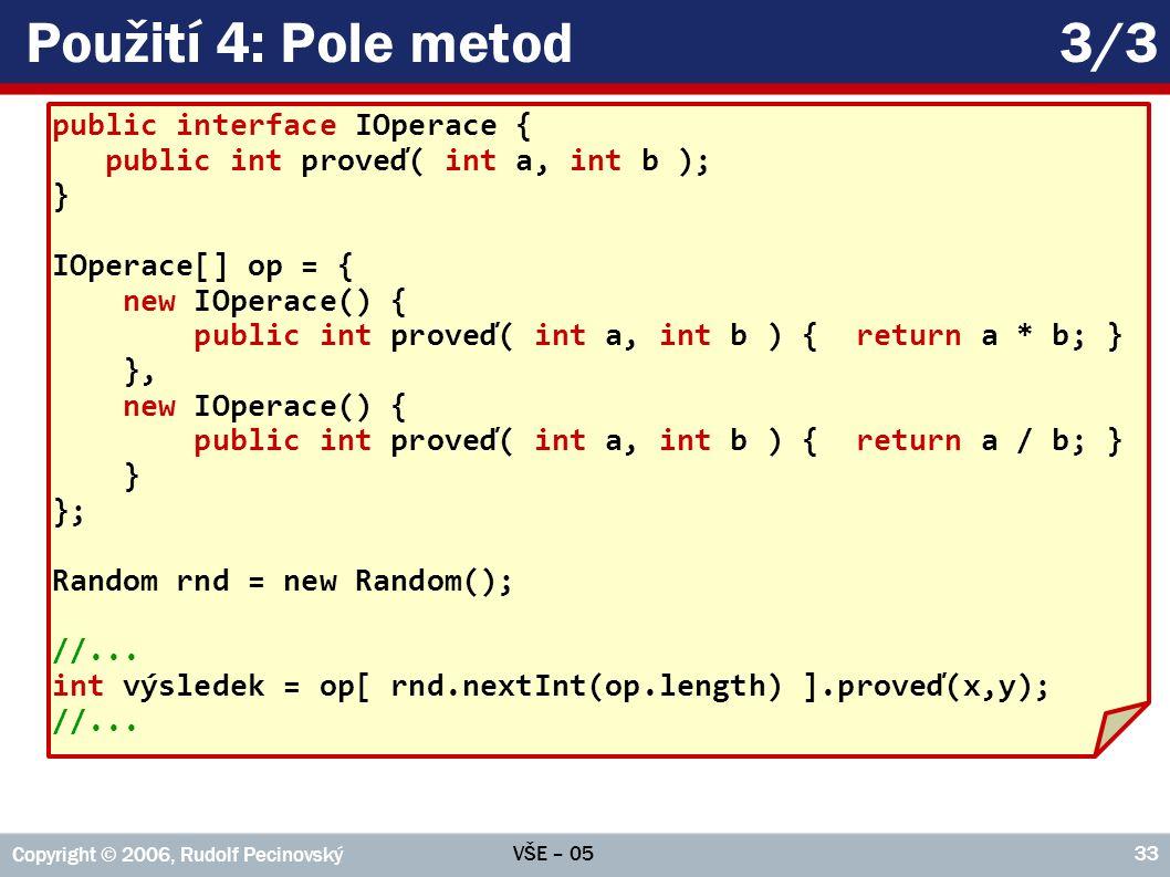 VŠE – 05 Copyright © 2006, Rudolf Pecinovský 33 Použití 4: Pole metod3/3 public interface IOperace { public int proveď( int a, int b ); } IOperace[] op = { new IOperace() { public int proveď( int a, int b ) { return a * b; } }, new IOperace() { public int proveď( int a, int b ) { return a / b; } } }; Random rnd = new Random(); //...