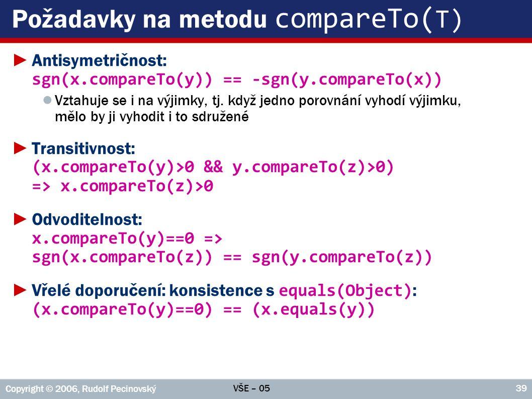 VŠE – 05 Copyright © 2006, Rudolf Pecinovský 39 Požadavky na metodu compareTo( T) ►Antisymetričnost: sgn(x.compareTo(y)) == -sgn(y.compareTo(x)) ● Vztahuje se i na výjimky, tj.