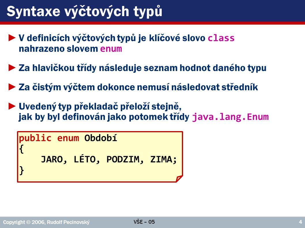 VŠE – 05 Copyright © 2006, Rudolf Pecinovský 4 Syntaxe výčtových typů ►V definicích výčtových typů je klíčové slovo class nahrazeno slovem enum ►Za hlavičkou třídy následuje seznam hodnot daného typu ►Za čistým výčtem dokonce nemusí následovat středník ►Uvedený typ překladač přeloží stejně, jak by byl definován jako potomek třídy java.lang.Enum public enum Období { JARO, LÉTO, PODZIM, ZIMA; }
