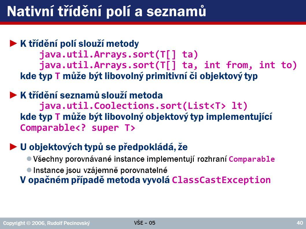 VŠE – 05 Copyright © 2006, Rudolf Pecinovský 40 Nativní třídění polí a seznamů ►K třídění polí slouží metody java.util.Arrays.sort(T[] ta) java.util.Arrays.sort(T[] ta, int from, int to) kde typ T může být libovolný primitivní či objektový typ ►K třídění seznamů slouží metoda java.util.Coolections.sort(List lt) kde typ T může být libovolný objektový typ implementující Comparable ►U objektových typů se předpokládá, že ● Všechny porovnávané instance implementují rozhraní Comparable ● Instance jsou vzájemně porovnatelné V opačném případě metoda vyvolá ClassCastException