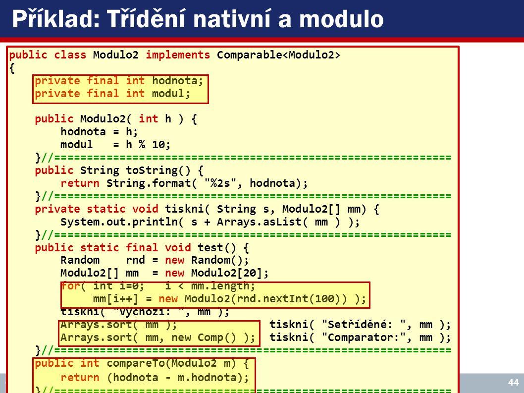VŠE – 05 Copyright © 2006, Rudolf Pecinovský 44 Příklad: Třídění nativní a modulo public class Modulo2 implements Comparable { private final int hodnota; private final int modul; public Modulo2( int h ) { hodnota = h; modul = h % 10; }//============================================================= public String toString() { return String.format( %2s , hodnota); }//============================================================= private static void tiskni( String s, Modulo2[] mm) { System.out.println( s + Arrays.asList( mm ) ); }//============================================================= public static final void test() { Random rnd = new Random(); Modulo2[] mm = new Modulo2[20]; for( int i=0; i < mm.length; mm[i++] = new Modulo2(rnd.nextInt(100)) ); tiskni( Výchozí: , mm ); Arrays.sort( mm ); tiskni( Setříděné: , mm ); Arrays.sort( mm, new Comp() ); tiskni( Comparator: , mm ); }//============================================================= public int compareTo(Modulo2 m) { return (hodnota - m.hodnota); }//============================================================= private static class Comp implements Comparator { public int compare( Modulo2 a, Modulo2 b) { if( a.modul != b.modul ) return (a.modul - b.modul); else return a.hodnota - b.hodnota; }