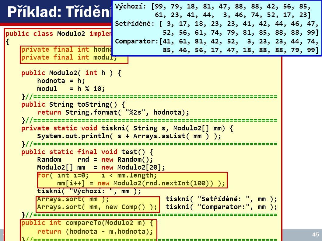 VŠE – 05 Copyright © 2006, Rudolf Pecinovský 45 Příklad: Třídění nativní a modulo public class Modulo2 implements Comparable { private final int hodnota; private final int modul; public Modulo2( int h ) { hodnota = h; modul = h % 10; }//============================================================= public String toString() { return String.format( %2s , hodnota); }//============================================================= private static void tiskni( String s, Modulo2[] mm) { System.out.println( s + Arrays.asList( mm ) ); }//============================================================= public static final void test() { Random rnd = new Random(); Modulo2[] mm = new Modulo2[20]; for( int i=0; i < mm.length; mm[i++] = new Modulo2(rnd.nextInt(100)) ); tiskni( Výchozí: , mm ); Arrays.sort( mm ); tiskni( Setříděné: , mm ); Arrays.sort( mm, new Comp() ); tiskni( Comparator: , mm ); }//============================================================= public int compareTo(Modulo2 m) { return (hodnota - m.hodnota); }//============================================================= private static class Comp implements Comparator { public int compare( Modulo2 a, Modulo2 b) { if( a.modul != b.modul ) return (a.modul - b.modul); else return a.hodnota - b.hodnota; } Výchozí: [99, 79, 18, 81, 47, 88, 88, 42, 56, 85, 61, 23, 41, 44, 3, 46, 74, 52, 17, 23] Setříděné: [ 3, 17, 18, 23, 23, 41, 42, 44, 46, 47, 52, 56, 61, 74, 79, 81, 85, 88, 88, 99] Comparator:[41, 61, 81, 42, 52, 3, 23, 23, 44, 74, 85, 46, 56, 17, 47, 18, 88, 88, 79, 99]