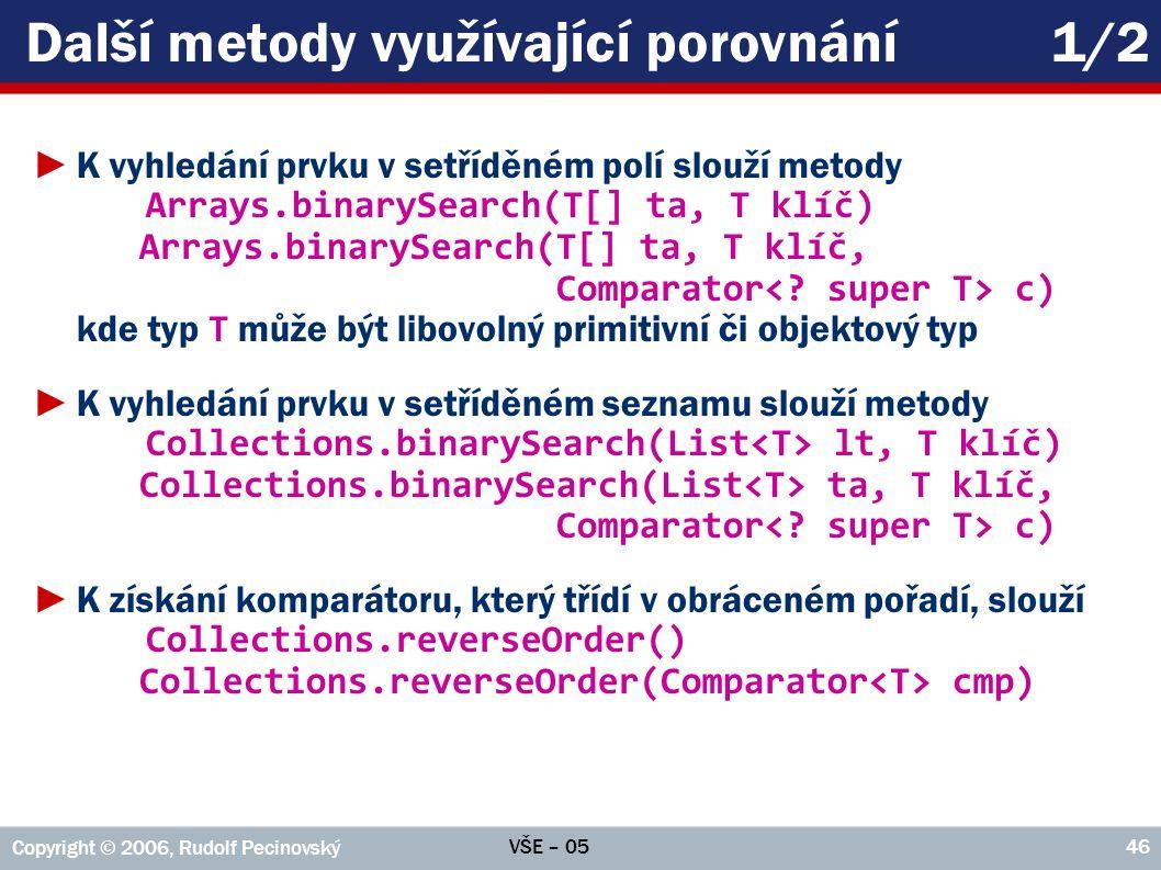 VŠE – 05 Copyright © 2006, Rudolf Pecinovský 46 Další metody využívající porovnání1/2 ►K vyhledání prvku v setříděném polí slouží metody Arrays.binarySearch(T[] ta, T klíč) Arrays.binarySearch(T[] ta, T klíč, Comparator c) kde typ T může být libovolný primitivní či objektový typ ►K vyhledání prvku v setříděném seznamu slouží metody Collections.binarySearch(List lt, T klíč) Collections.binarySearch(List ta, T klíč, Comparator c) ►K získání komparátoru, který třídí v obráceném pořadí, slouží Collections.reverseOrder() Collections.reverseOrder(Comparator cmp)