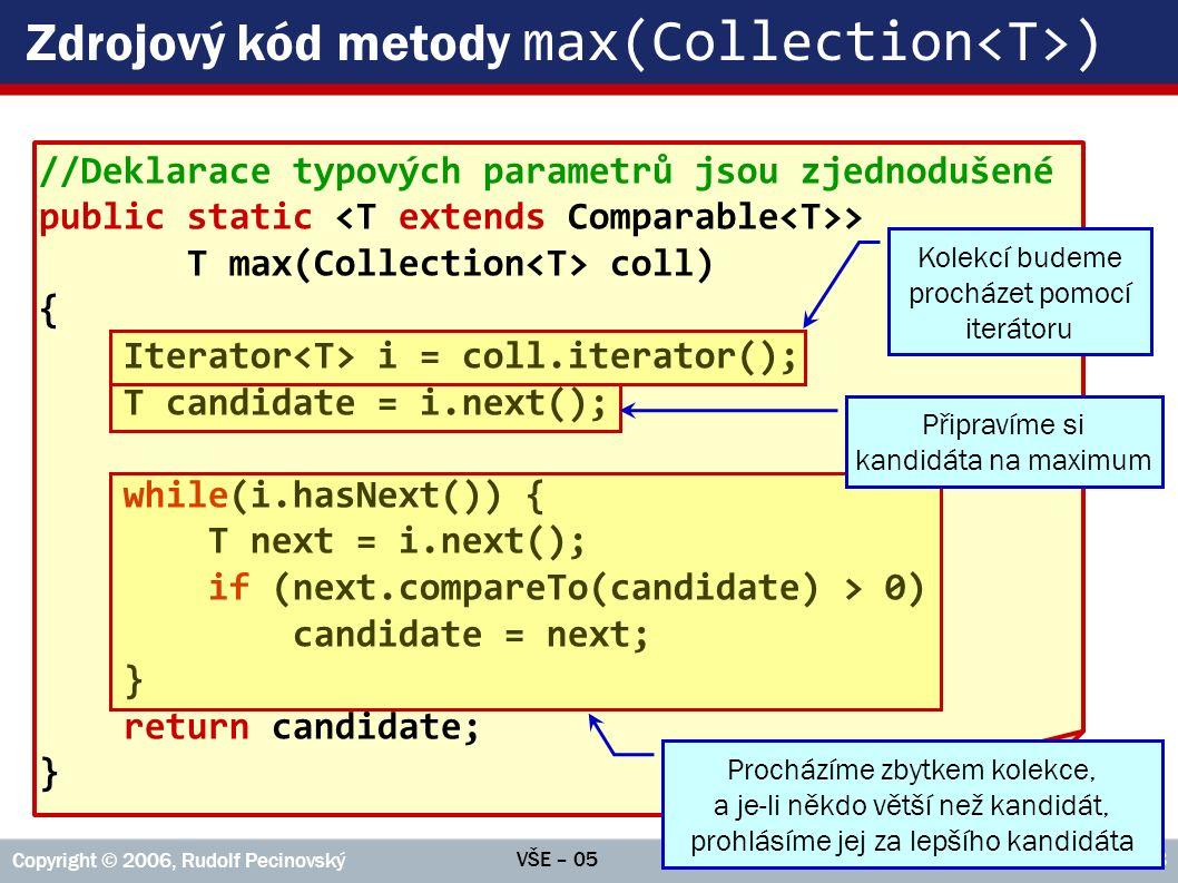 VŠE – 05 Copyright © 2006, Rudolf Pecinovský 48 Zdrojový kód metody max(Collection ) //Deklarace typových parametrů jsou zjednodušené public static > T max(Collection coll) { Iterator i = coll.iterator(); T candidate = i.next(); while(i.hasNext()) { T next = i.next(); if (next.compareTo(candidate) > 0) candidate = next; } return candidate; } Kolekcí budeme procházet pomocí iterátoru Připravíme si kandidáta na maximum Procházíme zbytkem kolekce, a je-li někdo větší než kandidát, prohlásíme jej za lepšího kandidáta