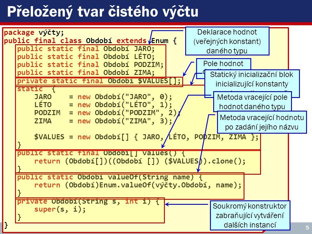 Metody zděděné od třídy Enum ► String name() Vrátí název dané instance ► int ordinal() Vrátí pořadí deklarace dané instance (začíná se nulou) ► boolean equals(Object other) Vrací true je-li instance totožná s parametrem ► int compareTo(E o) Vrátí -1, 0 či +1 podle toho, je-li deklarace daná instance menší, rovna či větší než parametr (porovnává se ordinal ) ► E[] values() ► E valueOf(String name) VŠE – 05 Copyright © 2006, Rudolf Pecinovský 6 Jsou zde uvedeny pro úplnost, nedědí se, dodá je překladač (viz předchozí snímek)