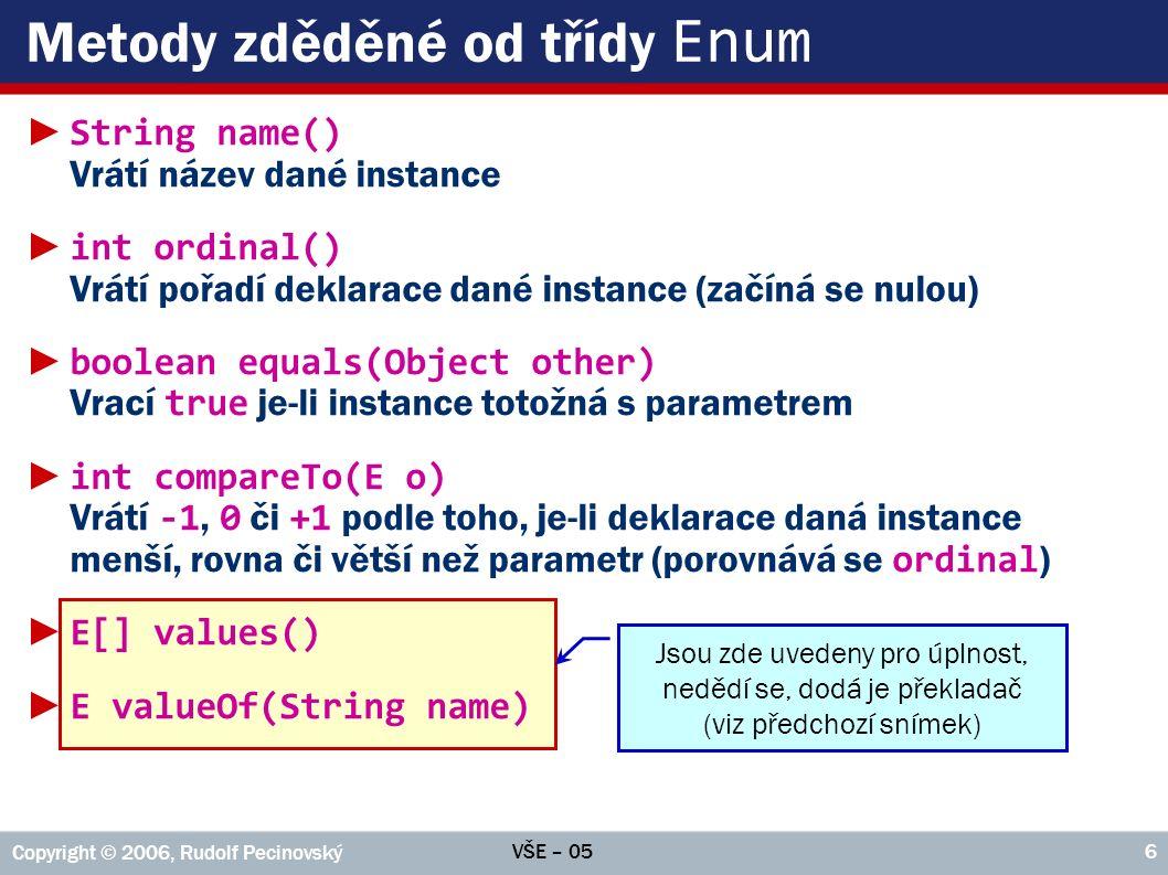 """""""Chytřejší výčtové typy ►Potřebujeme-li definovat parametry konstruktoru, uvádíme za názvem hodnoty standardní seznam parametrů ● Překladač vždy definuje, který na počátek seznam přidá parametry String name, int index aby mohl začít tělo konstruktoru příkazem super(name, index) ►Často je výhodné, aby hodnoty výčtového typu vykazovaly jistou """"dodatečnou inteligenci ►Výčtové typy nemusí být pouze čistým výčtem hodnot, jsou to standardní typy ● Mohou mít vlastní atributy a vlastnosti ● Mohou mít vlastní metody ● Mohou využívat konstruktoru s parametry ►Příklad: Směr8 VŠE – 05 Copyright © 2006, Rudolf Pecinovský 7"""